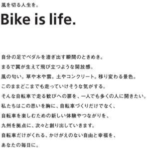 風を切る人生を。 Bike is life. 自分の足でペダルを漕ぎ出す瞬間のときめき。 まるで翼が生えて飛び立つような開放感。 風の匂い。草や木や雲。土やコンクリート。移変わる景色。 このままどこまでも走っていけそうな気がする。 そんな自転車で走る歓びへの扉を、 一人でも多くの人に開きたい。 私たちはこの思いを胸に、自転車づくりだけでなく、 自転車を楽しむための新しい体験やつながりを、 九州を拠点に、次々と創り出していきます。 自転車だけがくれる、かけがえいのない自由と幸福を、 あなたの毎日に。